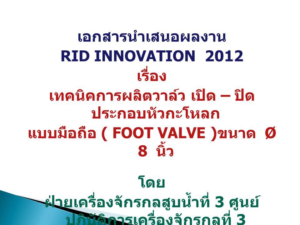 เอกสารนำเสนอผลงาน RID INNOVATION 2012 เรื่อง เทคนิคการผลิตวาล์ว เปิด – ปิด ประกอบหัวกะโหลก แบบมือถือ ( FOOT VALVE )ขนาด Ø 8 นิ้ว โดย ฝ่ายเครื่องจักรกลสูบน้ำที่ 3 ศูนย์ปฏิบัติการ เครื่องจักรกลที่ 3 สำนักเครื่องจักรกล