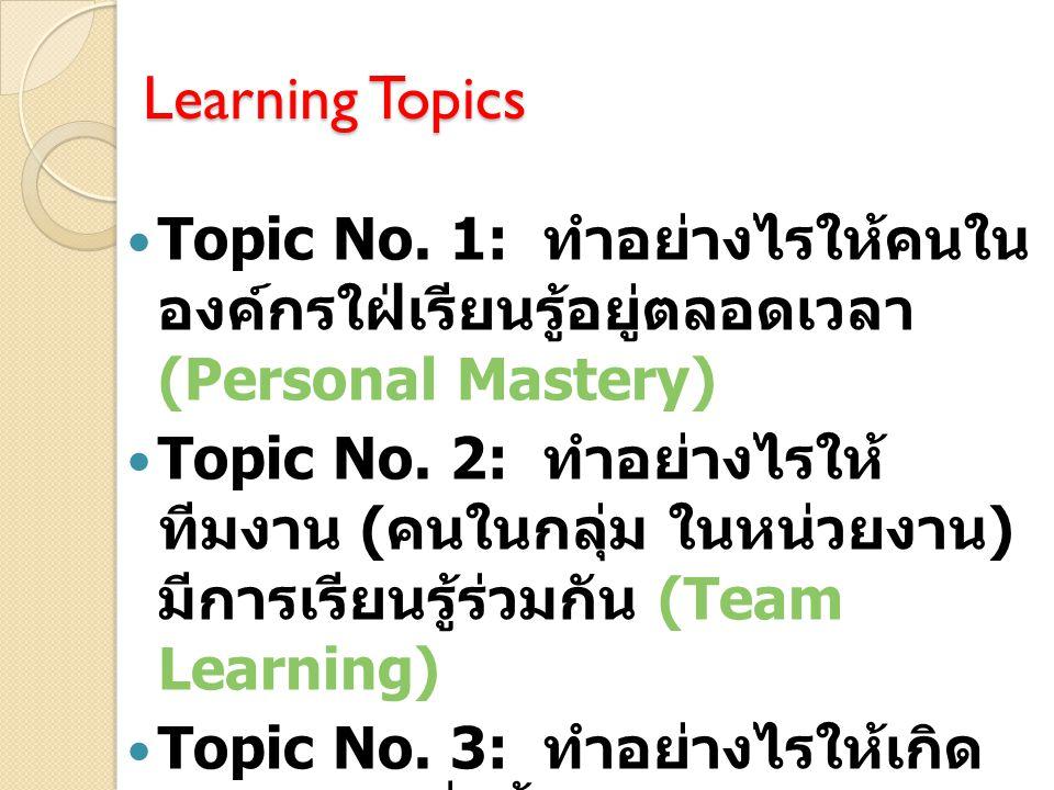 Learning Topics Topic No. 1: ทำอย่างไรให้คนในองค์กรใฝ่เรียน รู้อยู่ตลอดเวลา (Personal Mastery)
