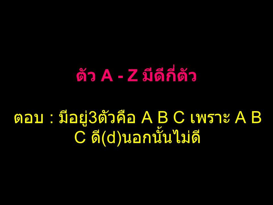 ตอบ : มีอยู่3ตัวคือ A B C เพราะ A B C ดี(d)นอกนั้นไม่ดี