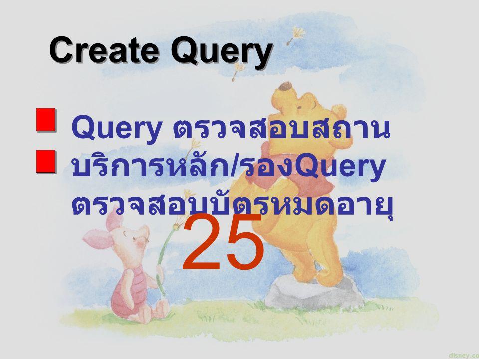 Create Query Query ตรวจสอบสถานบริการหลัก/รองQuery ตรวจสอบบัตรหมดอายุ 25
