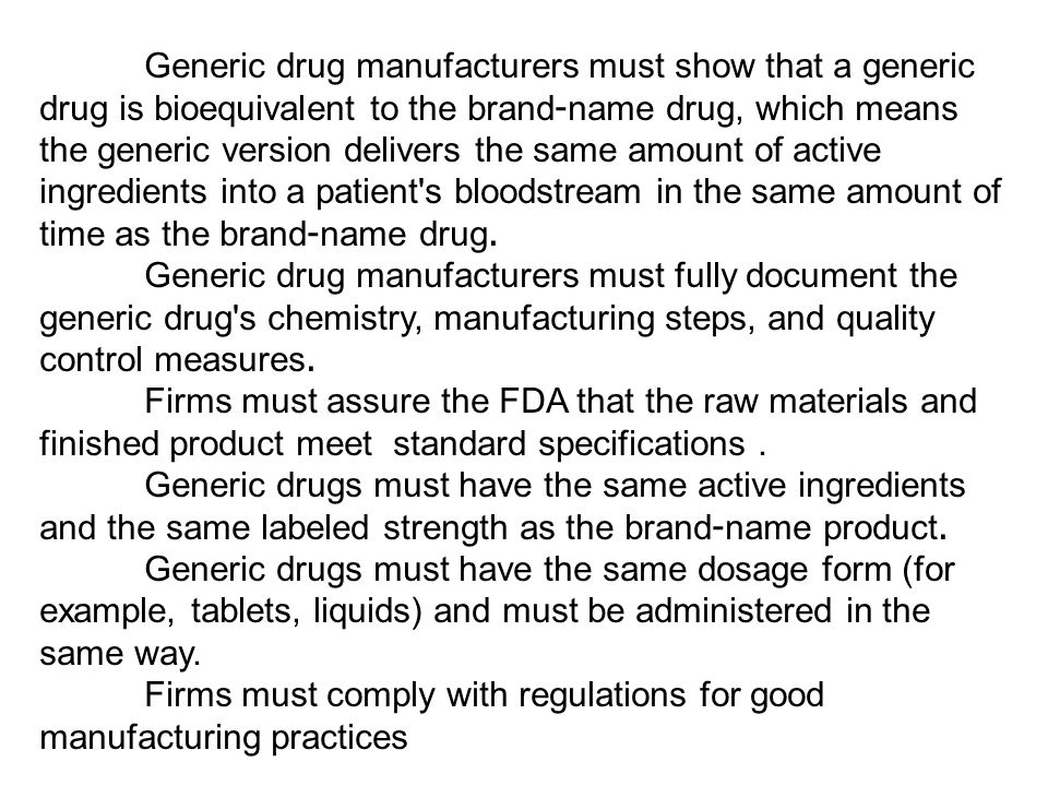 Generic drug manufacturers must show that a generic drug is bioequivalent to the brand-name drug, which means the generic version delivers the same amount of active ingredients into a patient s bloodstream in the same amount of time as the brand-name drug.