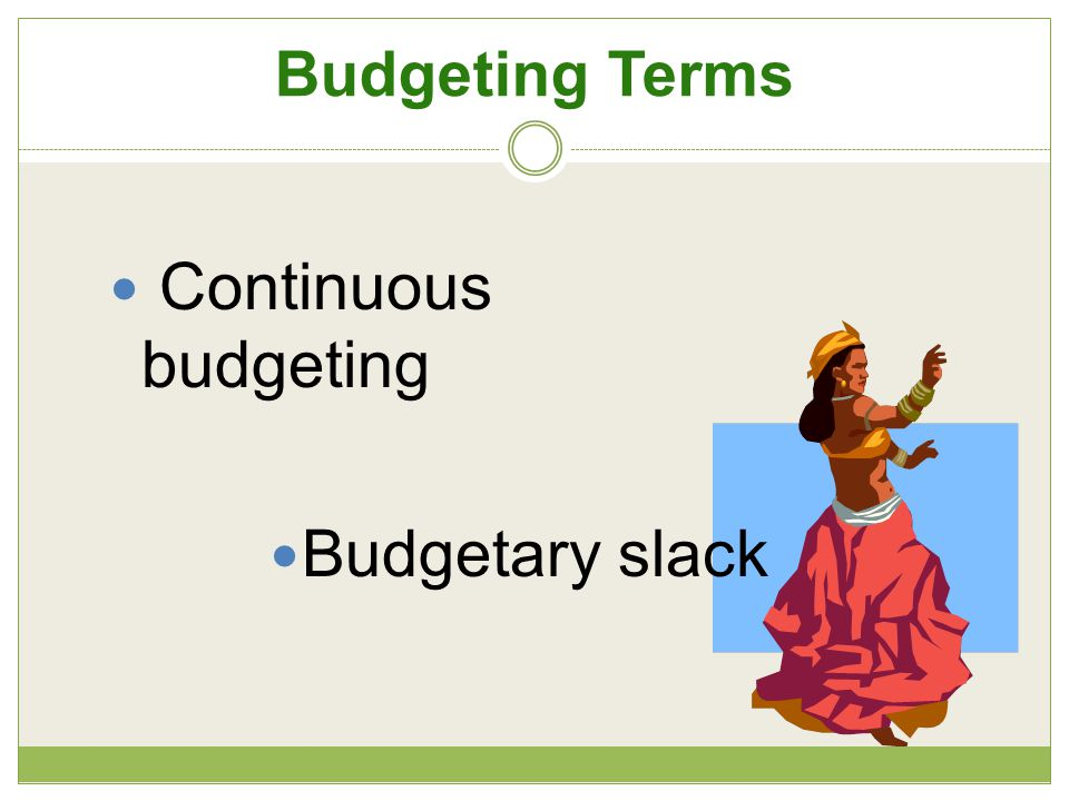 Budgeting Terms Continuous budgeting Budgetary slack