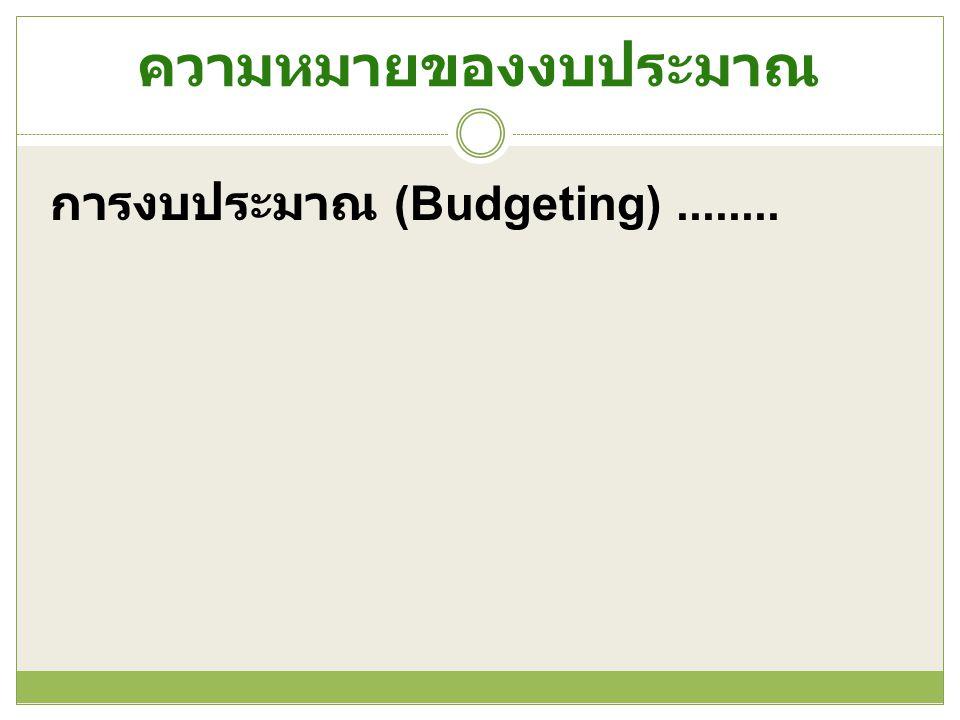 ความหมายของงบประมาณ การงบประมาณ (Budgeting) ........