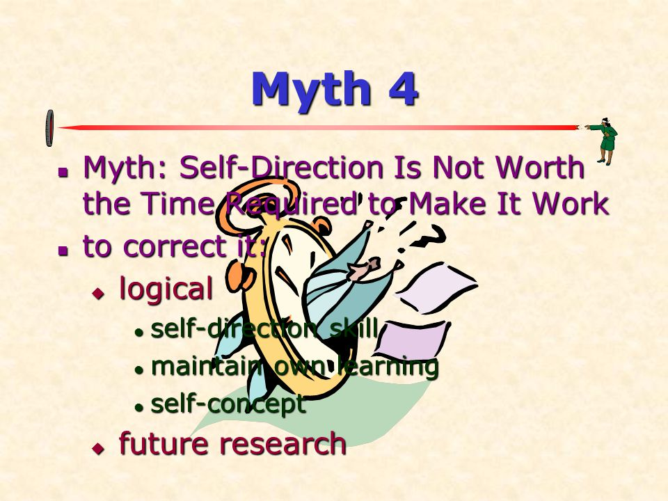 Myth 4 Myth: Self-Direction Is Not Worth the Time Required to Make It Work. to correct it: logical.