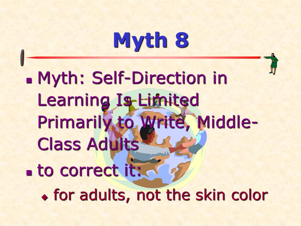 Myth 8 Myth: Self-Direction in Learning Is Limited Primarily to Write, Middle-Class Adults. to correct it: