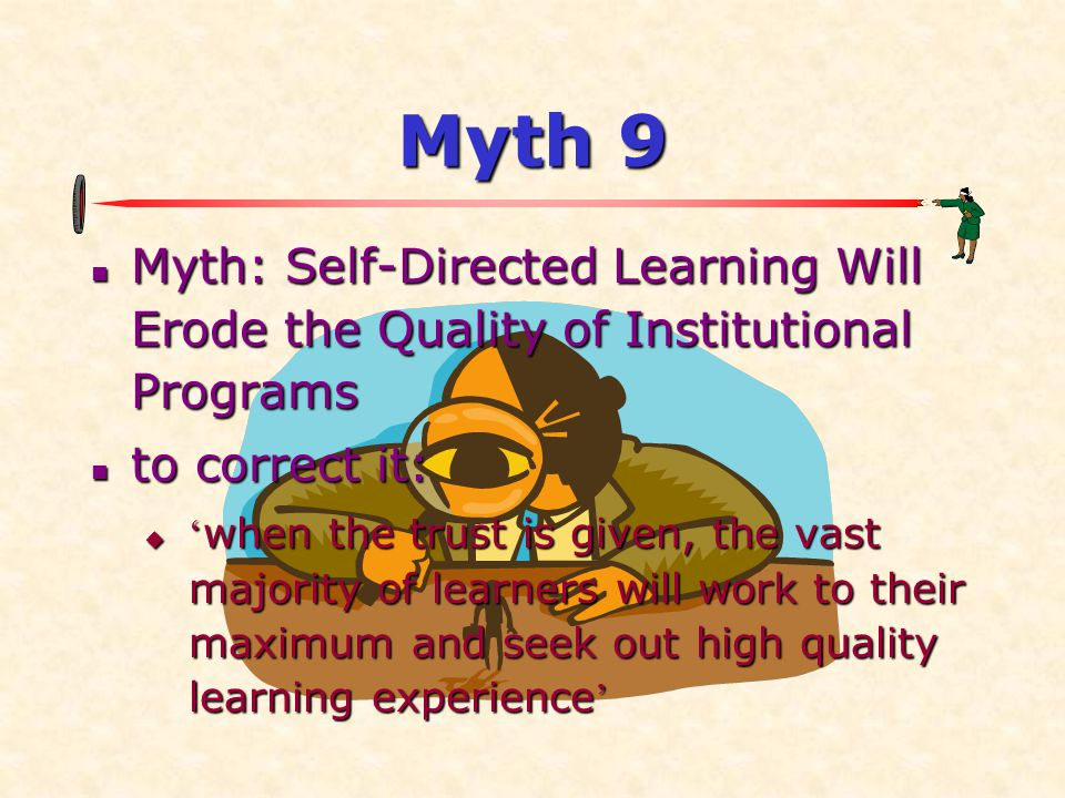 Myth 9 Myth: Self-Directed Learning Will Erode the Quality of Institutional Programs. to correct it: