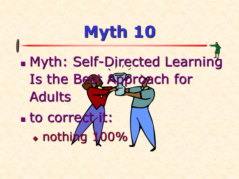 Myth 10 Myth: Self-Directed Learning Is the Best Approach for Adults