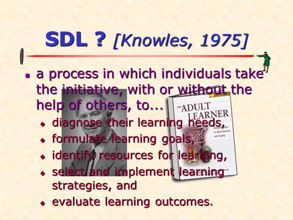 SDL [Knowles, 1975] a process in which individuals take the initiative, with or without the help of others, to...
