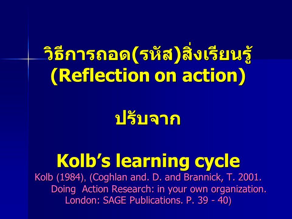 วิธีการถอด(รหัส)สิ่งเรียนรู้ (Reflection on action) ปรับจาก Kolb's learning cycle Kolb (1984), (Coghlan and.