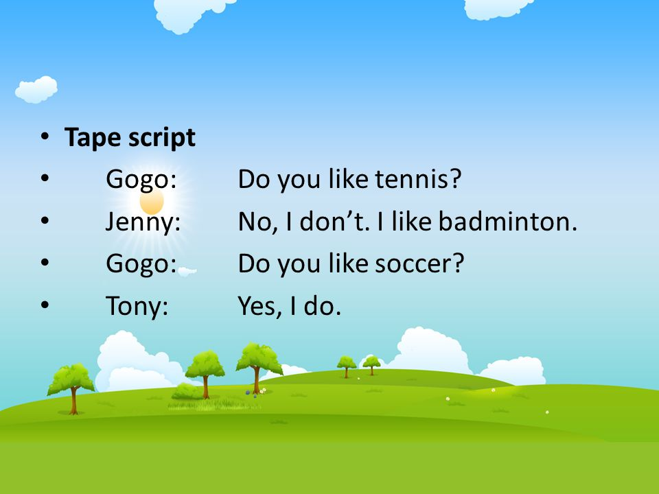 Tape script Gogo: Do you like tennis Jenny: No, I don't. I like badminton. Gogo: Do you like soccer