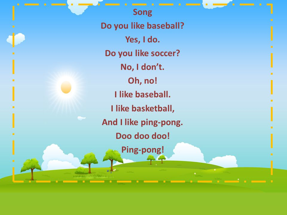 Song Do you like baseball Yes, I do. Do you like soccer No, I don't. Oh, no! I like baseball.