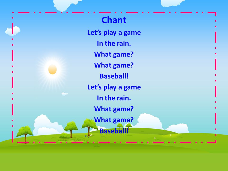 Chant Let's play a game In the rain. What game Baseball!