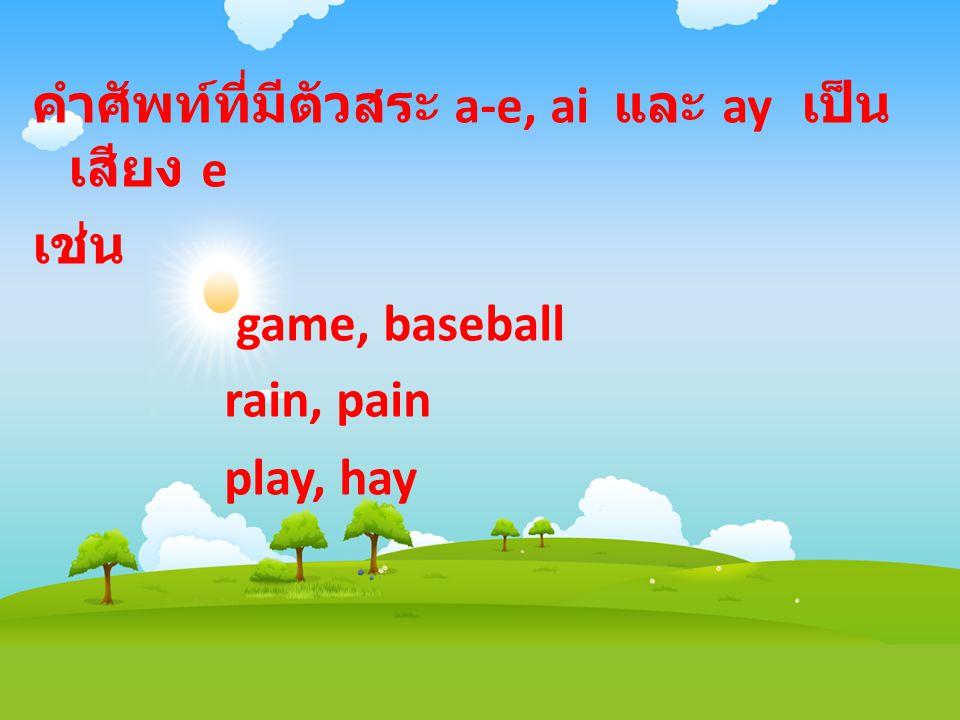 คำศัพท์ที่มีตัวสระ a-e, ai และ ay เป็นเสียง e เช่น game, baseball rain, pain play, hay