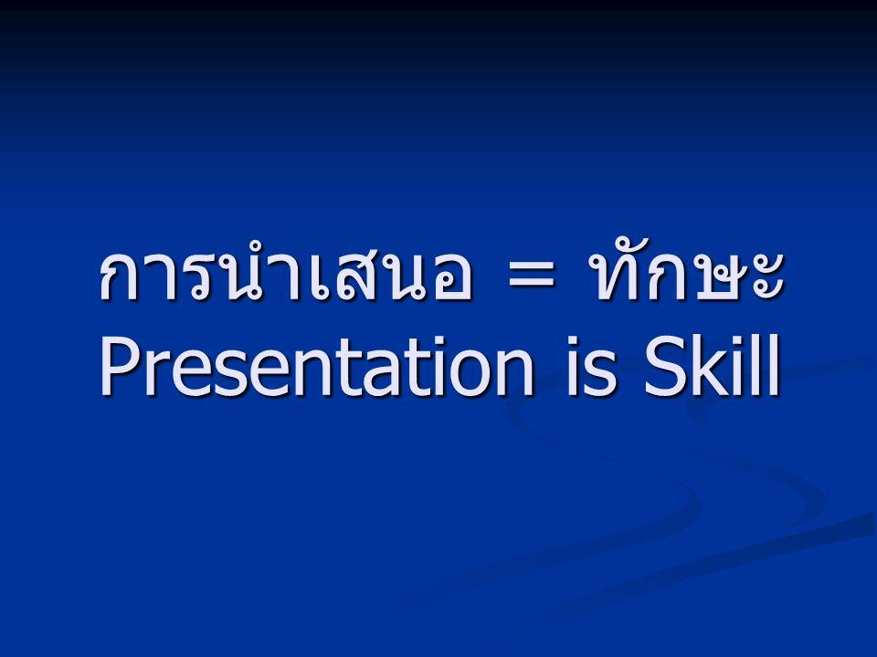 การนำเสนอ = ทักษะ Presentation is Skill
