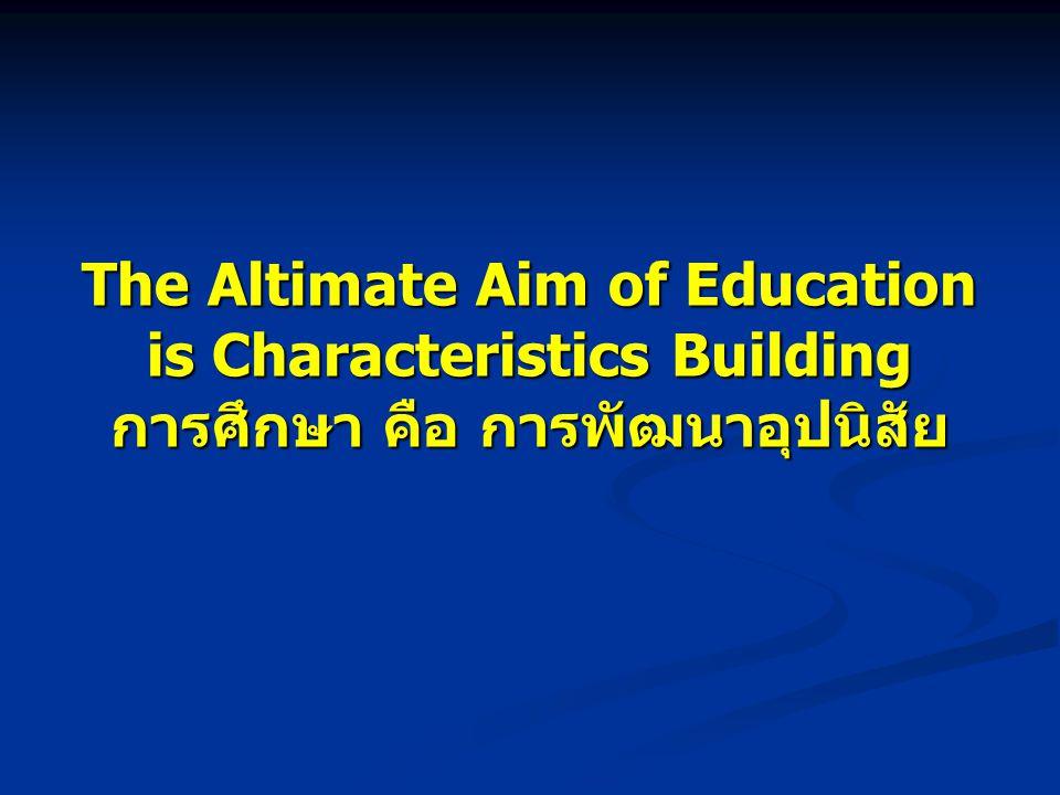 The Altimate Aim of Education is Characteristics Building การศึกษา คือ การพัฒนาอุปนิสัย
