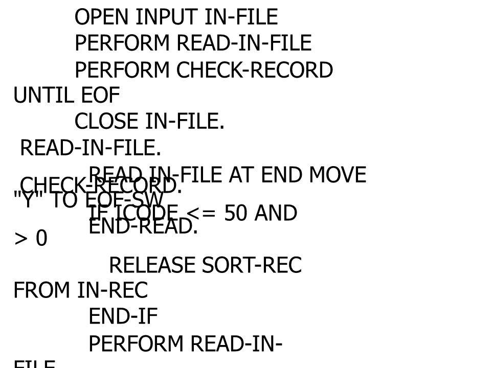 PRE-SORT. OPEN INPUT IN-FILE. PERFORM READ-IN-FILE. PERFORM CHECK-RECORD UNTIL EOF. CLOSE IN-FILE.