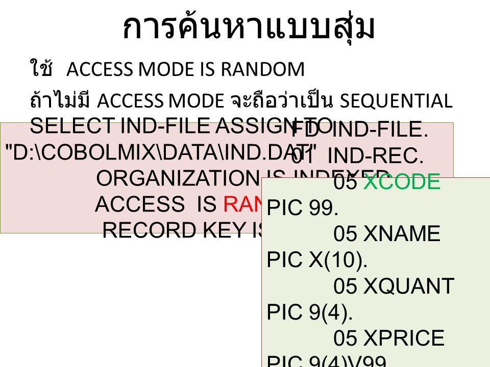 การค้นหาแบบสุ่ม ใช้ ACCESS MODE IS RANDOM ถ้าไม่มี ACCESS MODE จะถือว่าเป็น SEQUENTIAL SELECT IND-FILE ASSIGN TO D:\COBOLMIX\DATA\IND.DAT