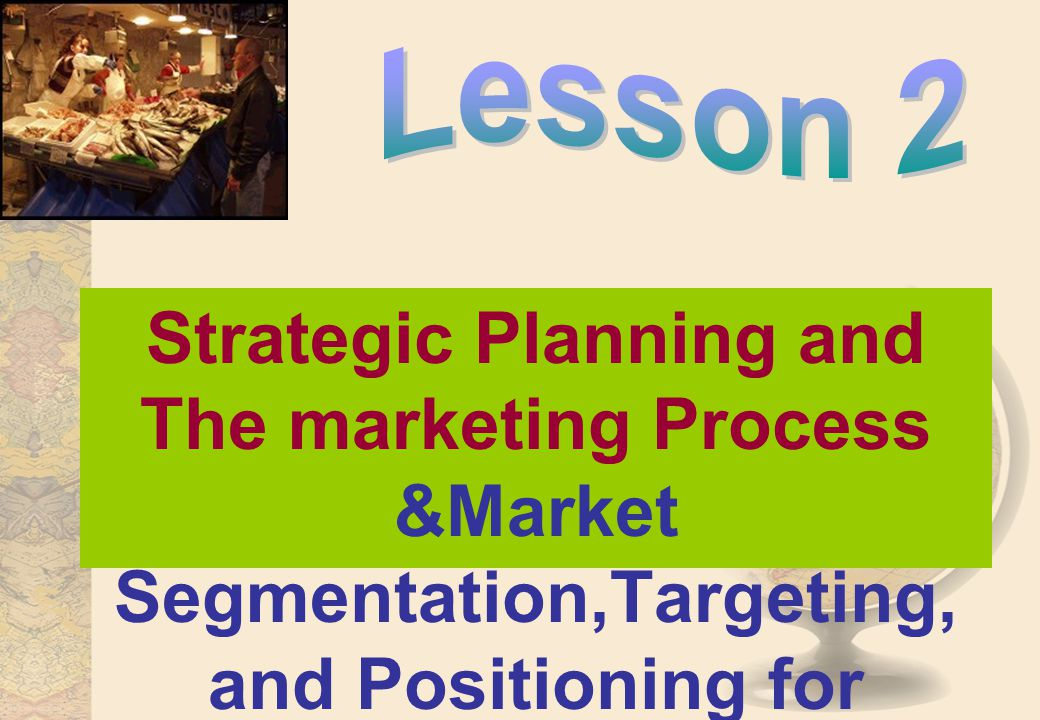 Lesson 2 Strategic Planning and The marketing Process &Market Segmentation,Targeting, and Positioning for Competitive Advantage.