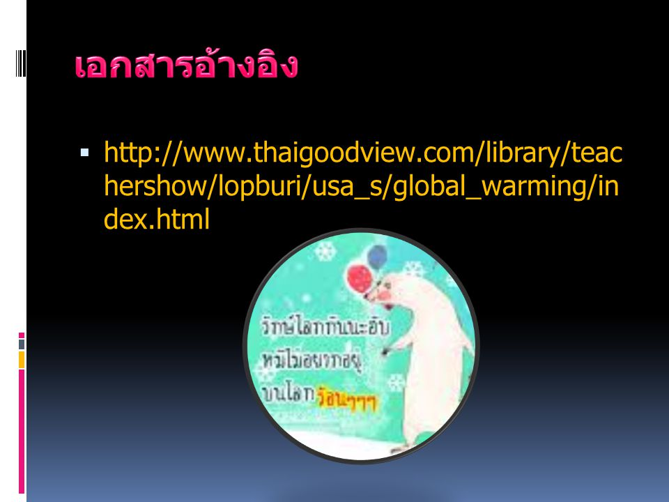เอกสารอ้างอิง http://www.thaigoodview.com/library/teachershow/lopburi/usa_s/glob al_warming/index.html.