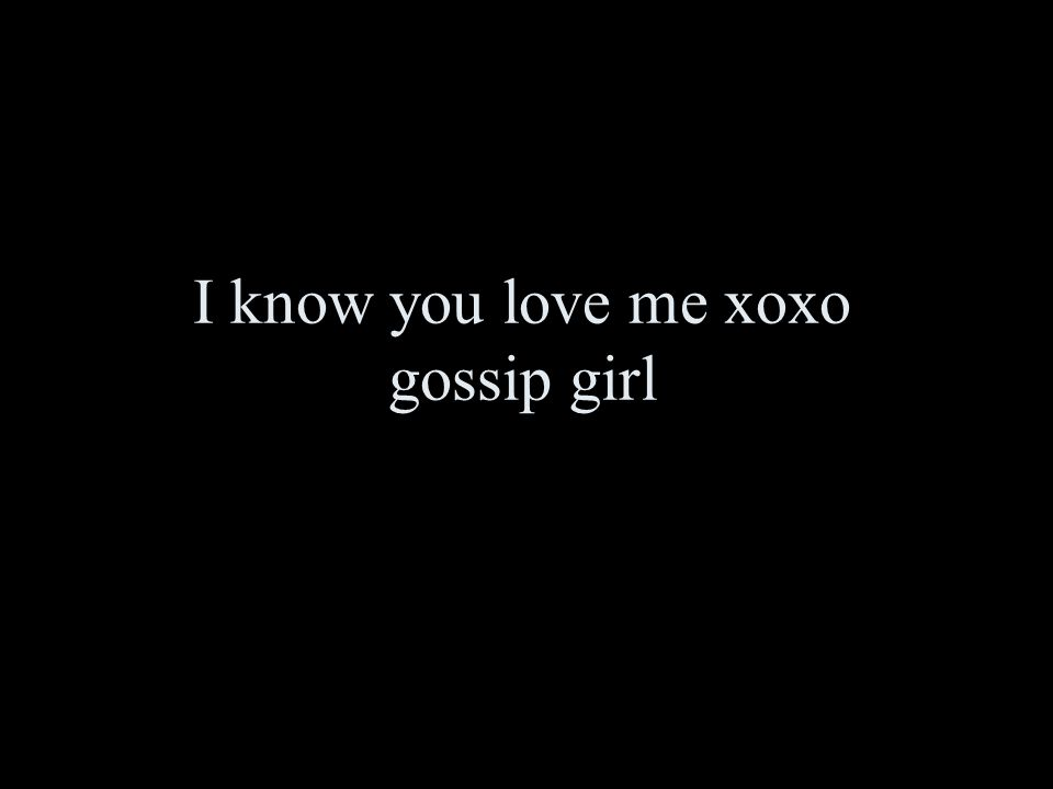 I know you love me xoxo gossip girl