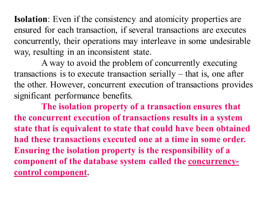 Isolation: Even if the consistency and atomicity properties are ensured for each transaction, if several transactions are executes concurrently, their operations may interleave in some undesirable way, resulting in an inconsistent state.