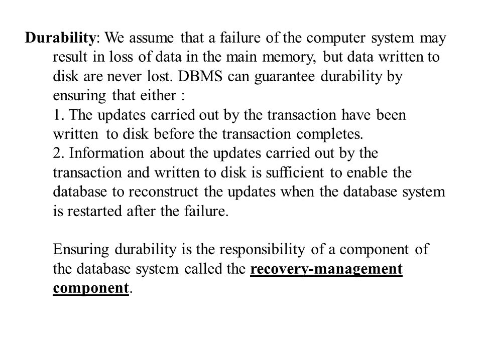 Durability: We assume that a failure of the computer system may result in loss of data in the main memory, but data written to disk are never lost. DBMS can guarantee durability by ensuring that either :