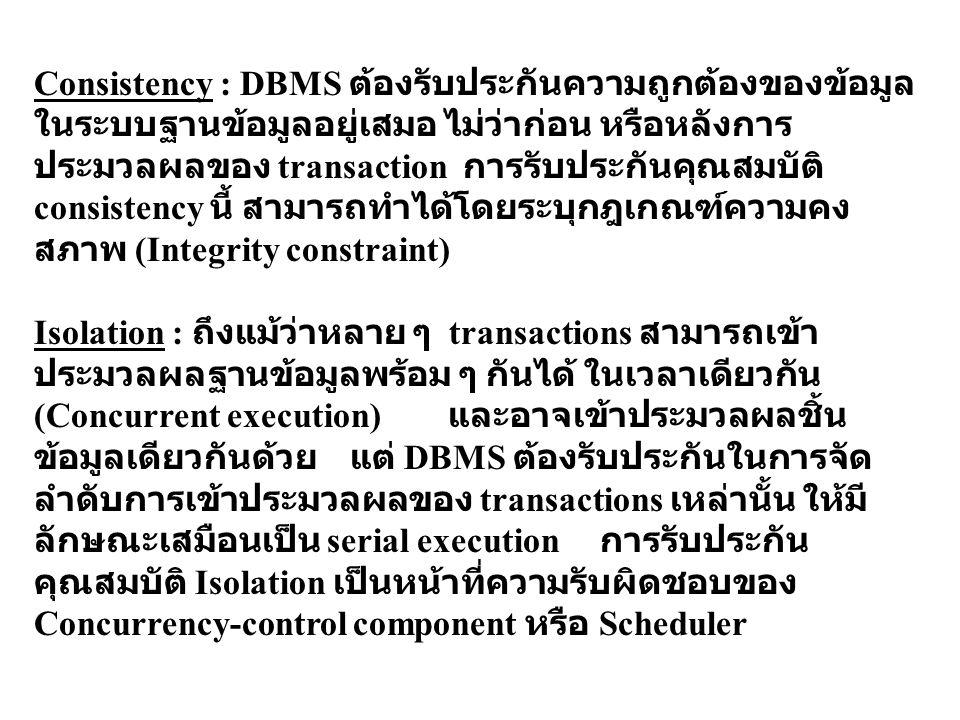 Consistency : DBMS ต้องรับประกันความถูกต้องของข้อมูลในระบบฐานข้อมูลอยู่เสมอ ไม่ว่าก่อน หรือหลังการประมวลผลของ transaction การรับประกันคุณสมบัติ consistency นี้ สามารถทำได้โดยระบุกฎเกณฑ์ความคงสภาพ (Integrity constraint)