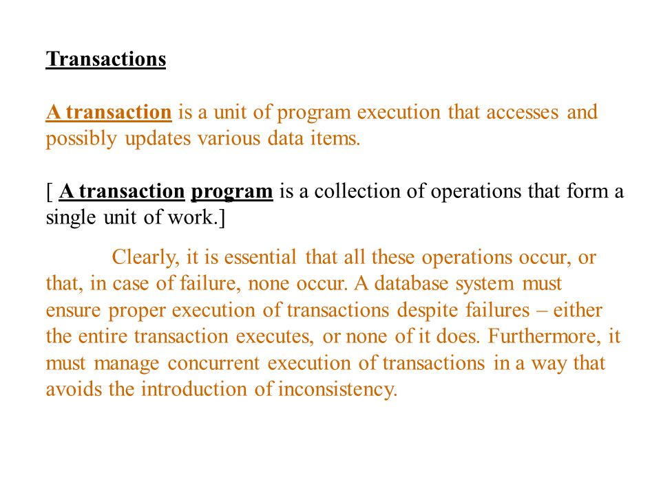 Transactions A transaction is a unit of program execution that accesses and possibly updates various data items.
