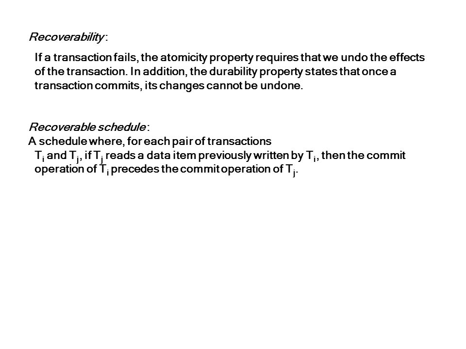 Recoverability : If a transaction fails, the atomicity property requires that we undo the effects.