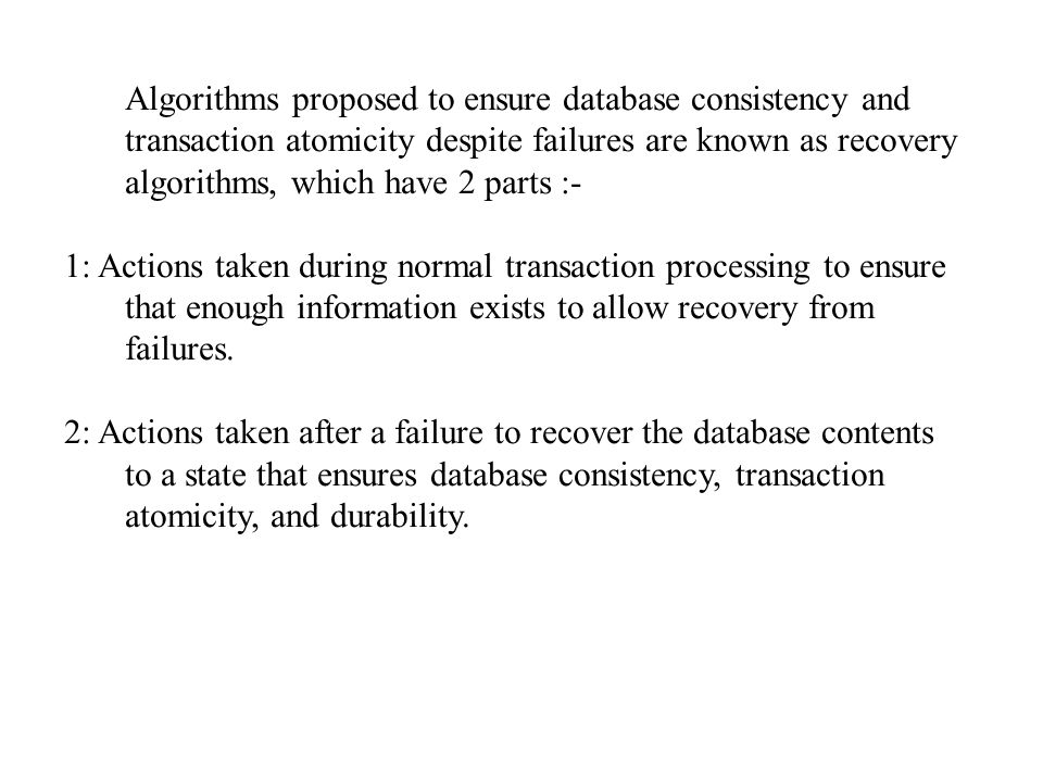 Algorithms proposed to ensure database consistency and transaction atomicity despite failures are known as recovery algorithms, which have 2 parts :-