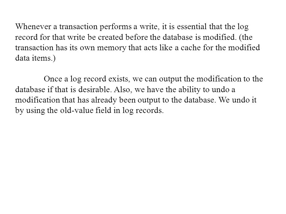 Whenever a transaction performs a write, it is essential that the log record for that write be created before the database is modified. (the transaction has its own memory that acts like a cache for the modified data items.)