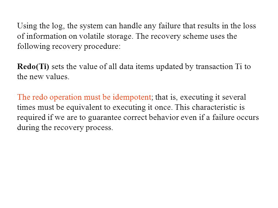 Using the log, the system can handle any failure that results in the loss of information on volatile storage. The recovery scheme uses the following recovery procedure: