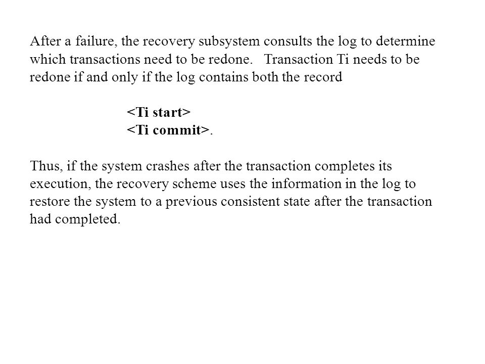 After a failure, the recovery subsystem consults the log to determine which transactions need to be redone. Transaction Ti needs to be redone if and only if the log contains both the record