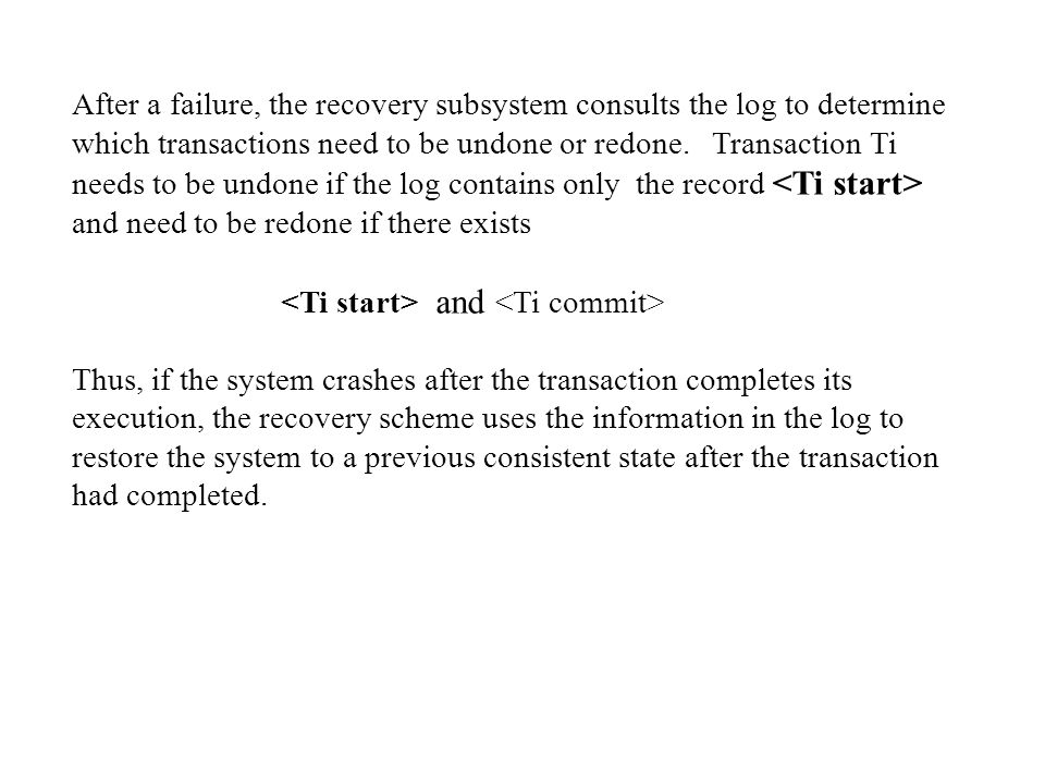 After a failure, the recovery subsystem consults the log to determine which transactions need to be undone or redone. Transaction Ti needs to be undone if the log contains only the record <Ti start>