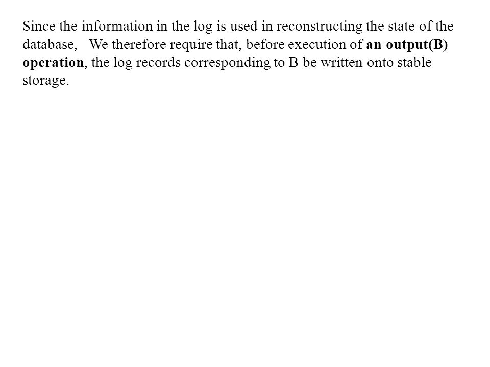 Since the information in the log is used in reconstructing the state of the database, We therefore require that, before execution of an output(B) operation, the log records corresponding to B be written onto stable storage.