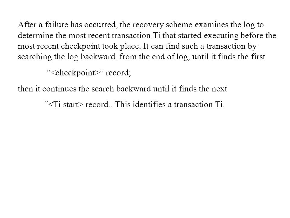 After a failure has occurred, the recovery scheme examines the log to determine the most recent transaction Ti that started executing before the most recent checkpoint took place. It can find such a transaction by searching the log backward, from the end of log, until it finds the first