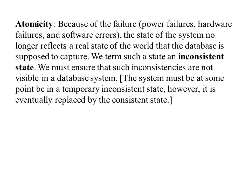 Atomicity: Because of the failure (power failures, hardware failures, and software errors), the state of the system no longer reflects a real state of the world that the database is supposed to capture.