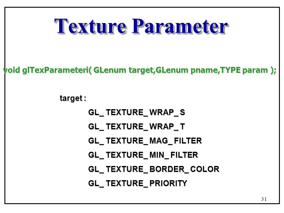 Texture Parameter void glTexParameteri( GLenum target,GLenum pname,TYPE param ); target : GL_ TEXTURE_ WRAP_ S.