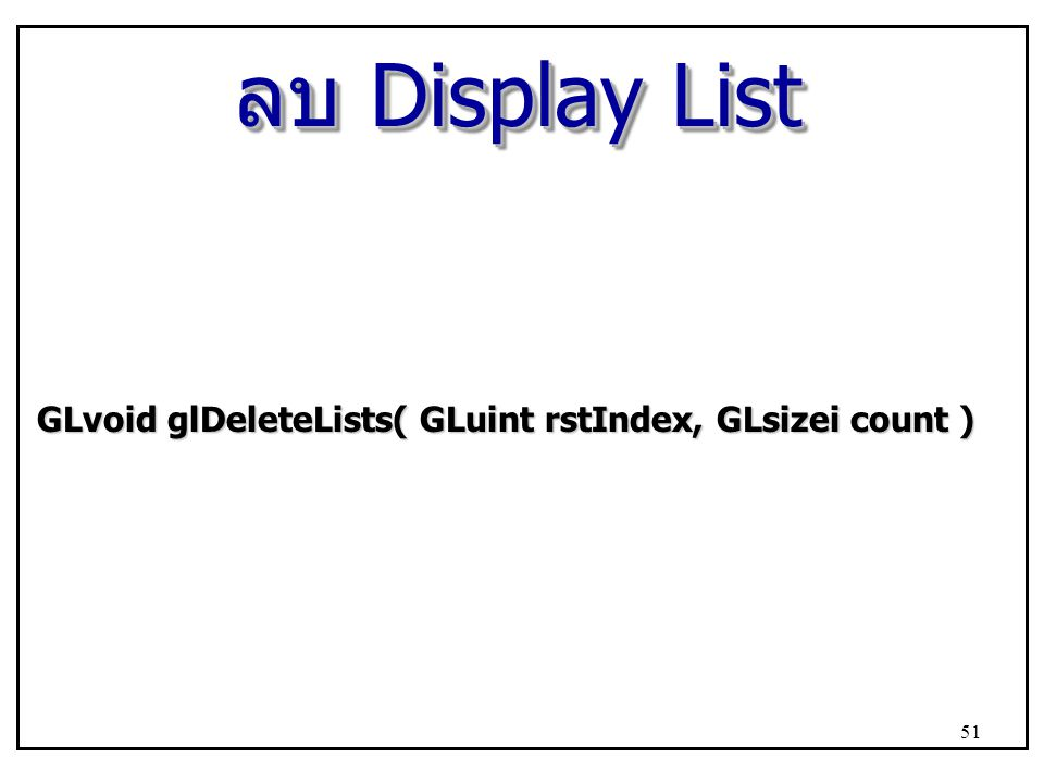 ลบ Display List GLvoid glDeleteLists( GLuint rstIndex, GLsizei count )