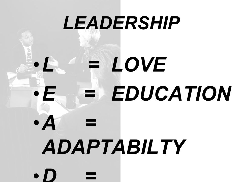 LEADERSHIP L = LOVE E = EDUCATION A = ADAPTABILTY D = DECISIVENESS