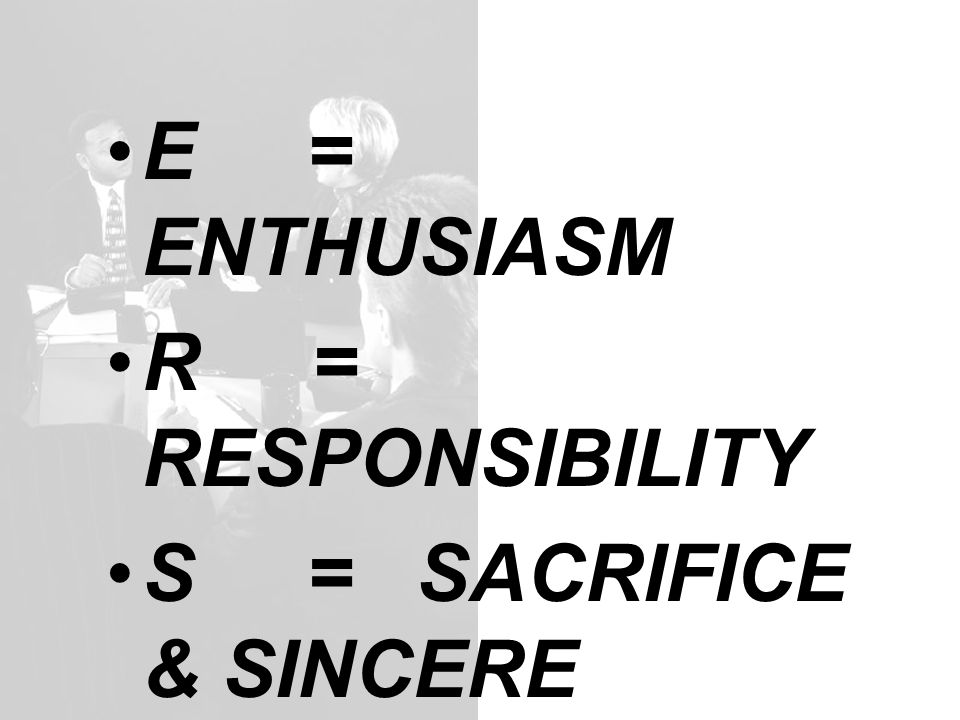 E = ENTHUSIASM R = RESPONSIBILITY S = SACRIFICE & SINCERE H = HARMORIZE