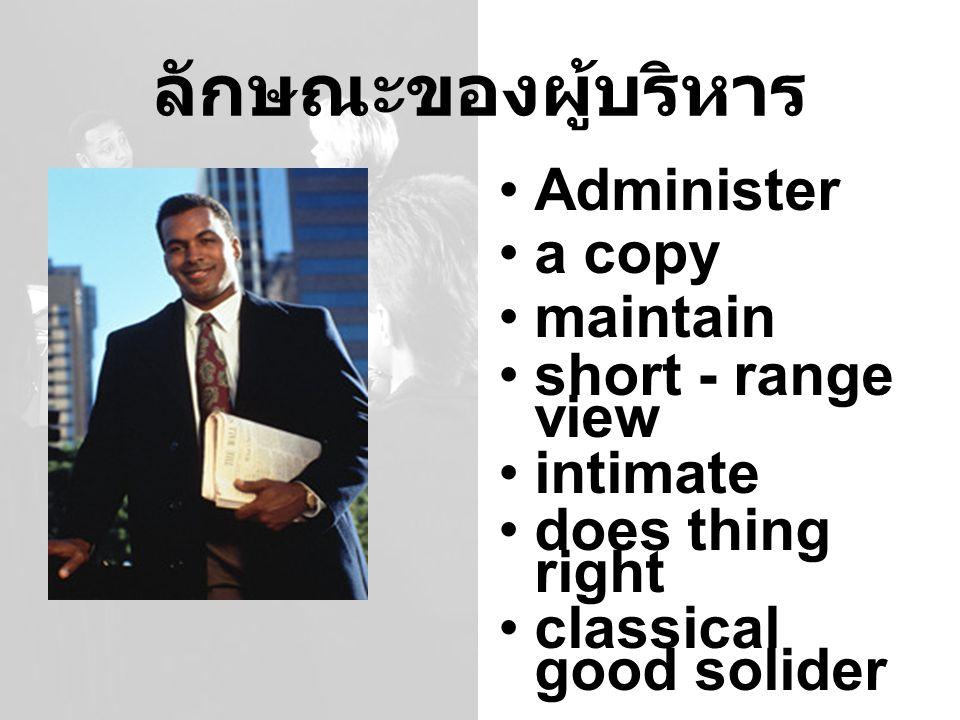 ลักษณะของผู้บริหาร Administer a copy maintain short - range view