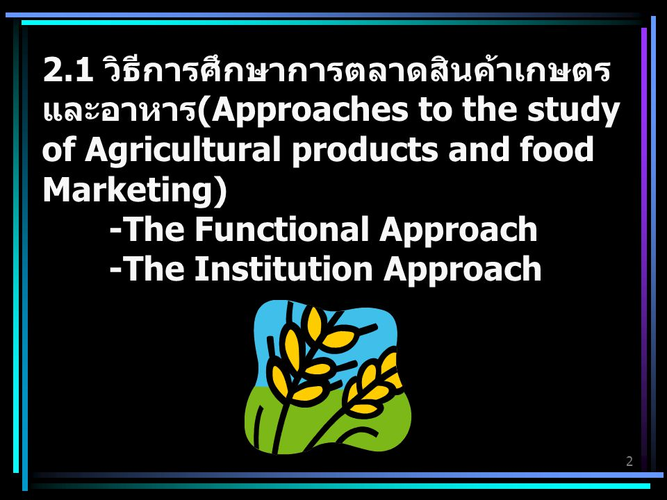 2.1 วิธีการศึกษาการตลาดสินค้าเกษตรและอาหาร(Approaches to the study of Agricultural products and food Marketing) -The Functional Approach -The Institution Approach