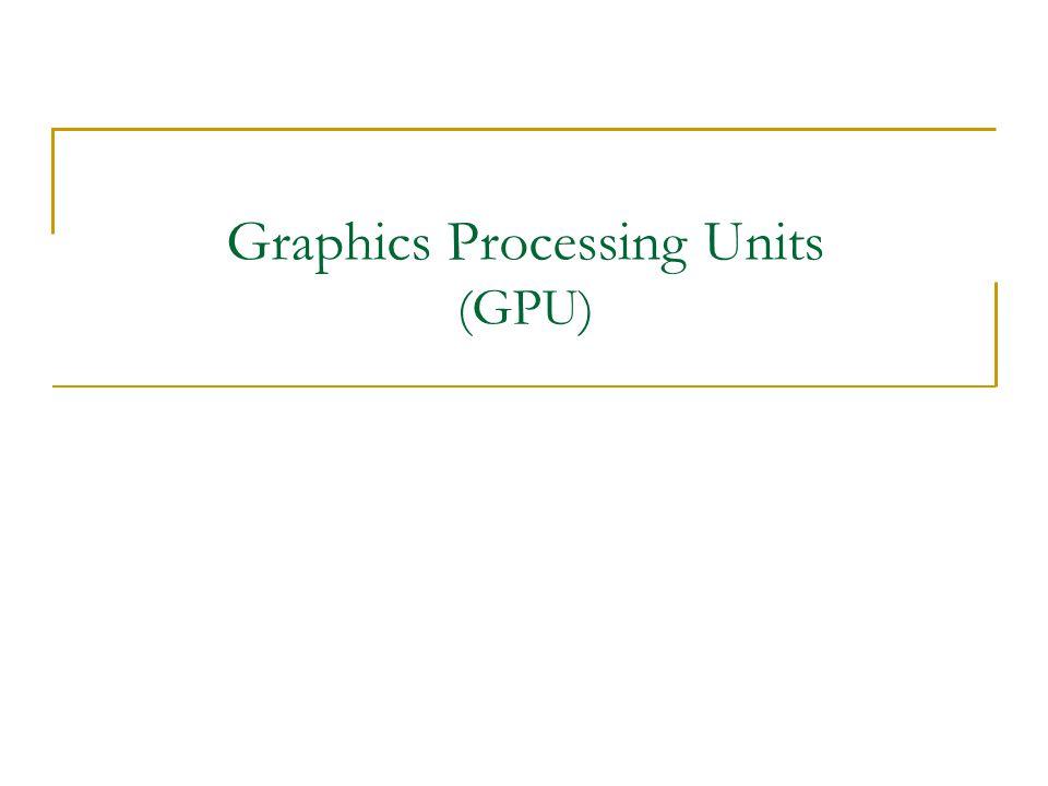 Graphics Processing Units (GPU)