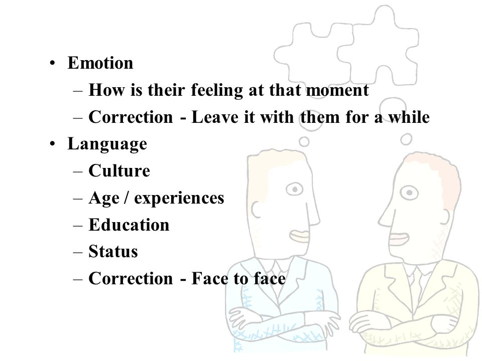 Emotion How is their feeling at that moment. Correction - Leave it with them for a while. Language.
