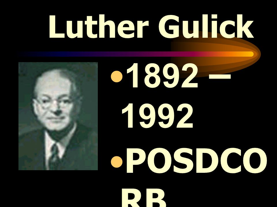 Luther Gulick 1892 – 1992 POSDCORB MODEL