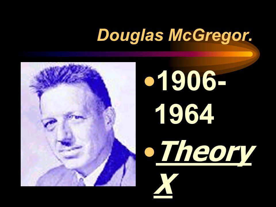 Douglas McGregor. 1906- 1964 Theory X Theory Y