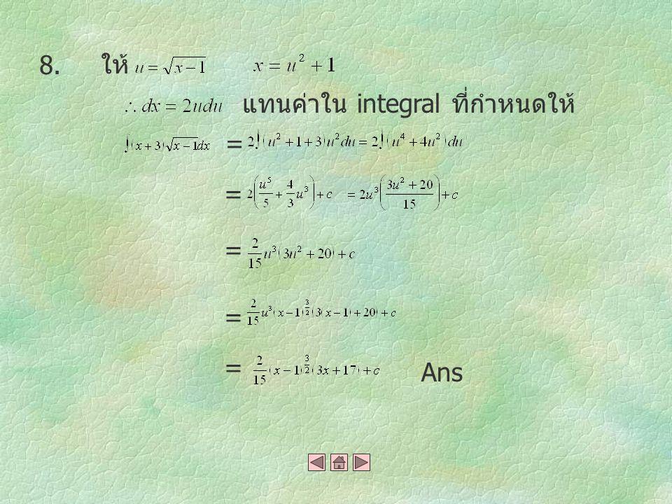 8. ให้ แทนค่าใน integral ที่กำหนดให้ = = = = = Ans