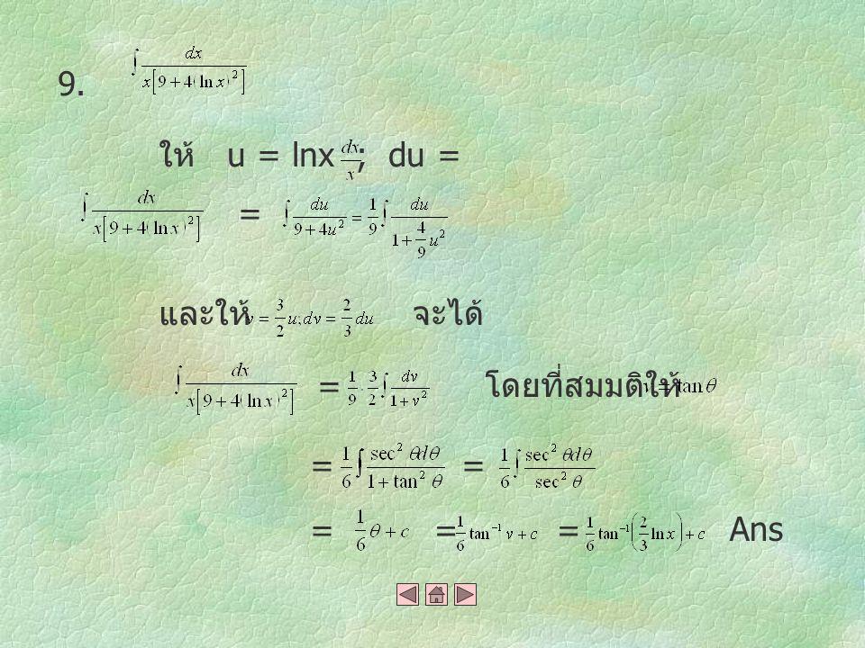 9. ให้ u = lnx ; du = = และให้ จะได้ = โดยที่สมมติให้ = = = = = Ans
