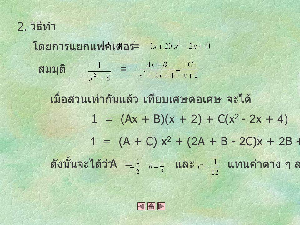 2. วิธีทำ. โดยการแยกแฟคเตอร์ = สมมุติ = เมื่อส่วนเท่ากันแล้ว เทียบเศษต่อเศษ จะได้ 1 = (Ax + B)(x + 2) + C(x2 - 2x + 4)